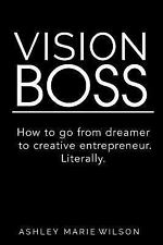 Vision Boss : How to Go from Dreamer to Creative Entrepreneur. Literally by...