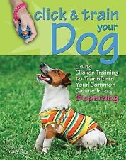 Click & Train Your Dog: Using Clicker Training to Transform Your Common Canine i