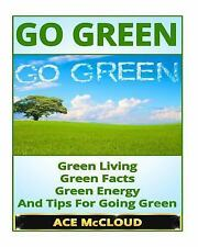 Go Green: Green Living- Green Facts, Green Energy, And Tips For Going Green