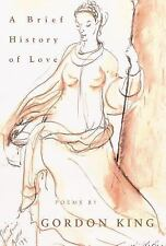 A Brief History of Love : Poems by Gordon King by Gordon King (2002, Hardcover)