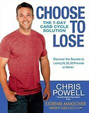 Choose to Lose : The 7-Day Carb Cycle Solution by Chris Powell (2011, Hardcover)