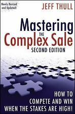 Mastering the Complex Sale : How to Compete and Win When the Stakes Are High! by