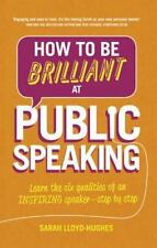 How to Be Brilliant at Public Speaking 2e : Learn the Six Qualities of an...