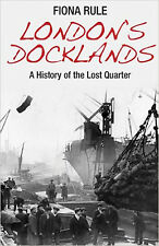 London's Docklands: A History of the Lost Quarter, New, Fiona Rule Book