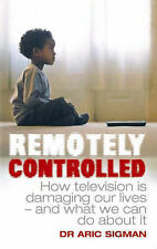 Aric Sigman Remotely Controlled: How Television is Damaging Our Lives - and What