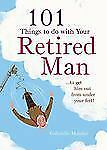 101 Things to Do with a Retired Man : ...To Get Him Out from under Your Feet!...