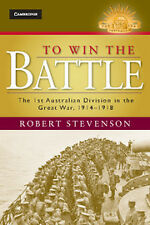 TO WIN THE BATTLE - THE FIRST AUSTRALIAN DIVISION IN THE GREAT WAR 1914 -1918