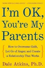 I'm OK, You're My Parents: How to Overcome Guilt, Let Go of Anger, and Create a