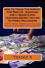 How to Trade the Market for Profits : Shocking Dirty Secrets and Unknown...