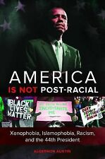 America Is Not Post-Racial : Xenophobia, Islamophobia, Racism, and the 44th...
