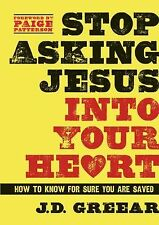 Stop Asking Jesus Into Your Heart: How to Know for Sure You Are Saved, Greear, J