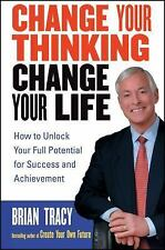Change Your Thinking, Change Your Life : How to Unlock Your Full Potential...