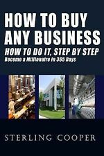 How to Buy Any Business How to Do It, Step by Step : Become a Millionaire in...