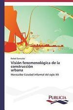 Vision Fenomenologica de la Construccion Urbana by Gonzalez Rafael (2014,...