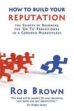 How to Build Your Reputation: The Secrets of Becoming t..., Brown, Rob Paperback