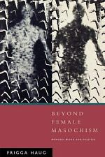 Beyond Female Masochism: Memory-Work and Politics (Questions for Feminism) by H