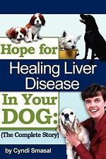 Hope for Healing Liver Disease in Your Dog : The Complete Story by Cyndi...