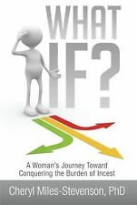 What If? : A Woman's Journey Toward Conquering the Burden of Incest by Cheryl...