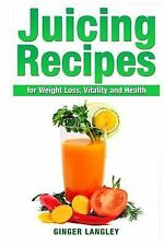 Juicing Recipes for Weight Loss, Vitality and Health by Ginger Langley (2014,...
