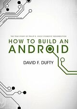 How to Build an Android : The True Story of Philip K. Dick's Robotic...