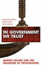 In Government We Trust: Market Failure and the Delusions of Privatisation by...