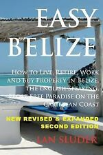 Easy Belize : How to Live, Retire, Work and Buy Property in Belize, the...