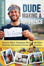 Dude Making a Difference : Bamboo Bikes, Dumpster Dives and Other Extreme...