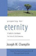 Preparing for Eternity : A Catholic Handbook for End-Of-Life Concerns by...