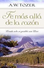 Fe Mas Alla de la Razon : Donde Solo Es Posible con Dios by A. W. Tozer...