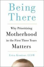Being There : Why Prioritizing Motherhood in the First Three Years Matters by Er