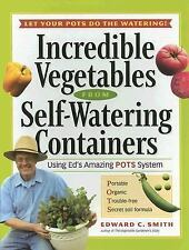 Incredible Vegetables from Self-Watering Containers: Using Ed's Amazing POTS Sy