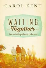 Waiting Together : Hope and Healing for Families of Prisoners by Carol Kent...