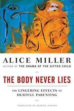 The Body Never Lies : The Lingering Effects of Hurtful Parenting by Alice...