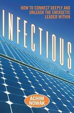 Infectious : How to Connect Deeply and Unleash the Energetic Leader Within by...