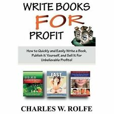 Write Books for Profit : How to Quickly and Easily Write a Book, Publish It...