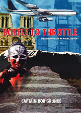 BOTTLE TO THROTTLE ( THE DRINKING LIFE OF AN AIRLINE CAPTAIN ), Captain Rob Grun