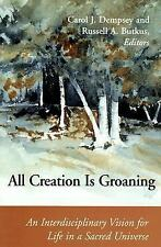All Creation Is Groaning : An Interdisciplinary Vision for Life in a Sacred...