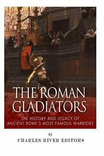 The Roman Gladiators: the History and Legacy of Ancient Rome's Most Famous...