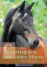 Caring for the Older Horse: How to Keep Your Veteran Fit and Healthy, Claudia Ju