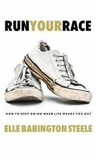 Run Your Race : How to Keep Going When Life Wears You Out by Elle Babington...