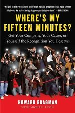 Where's My Fifteen Minutes? : Get Your Company, Your Cause, or Yourself the...