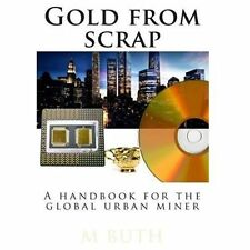 Gold from Scrap : A Handbook for the Global Urban Miner by M. Buth (2013,...