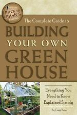 Back to Basics: The Complete Guide to Building Your Own Greenhouse : Everything