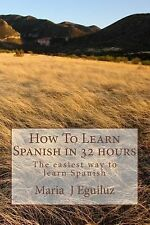How to Learn Spanish in 32 Hours : The Easiest Way to Learn Spanish by Maria...