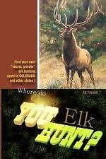 Where Do You Hunt Elk? : Find Elk in Colorado by Ed French (2016, Paperback)