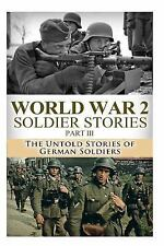 The Stories of WWII: WWII Soldier Stories III : The Untold Stories of German...