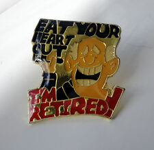 ZP393 Funny Humour Eat Your Heart Out...I'm Retired pin badge
