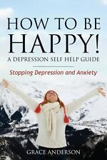 How to Be Happy! a Depression Self Help Guide : Stopping Depression and...