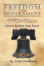 Freedom from Government : How to Reclaim Your Power by Trent Goodbaudy (2012,...
