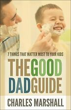 The Good Dad Guide : 7 Things That Matter Most to Your Kids by Charles...